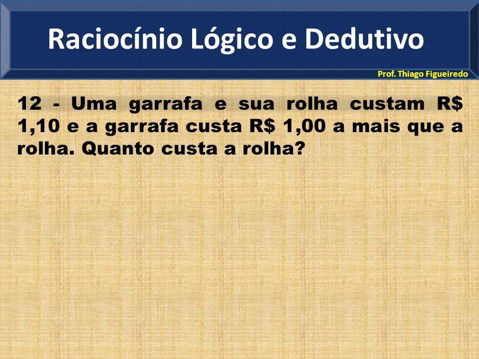 Prof. Thiago Figueiredo 12 - Uma garrafa e sua rolha custam R$ 1,10 e a garrafa custa R$ 1,00 a mais que a rolha. Quanto custa a rolha? Raciocínio Lóg