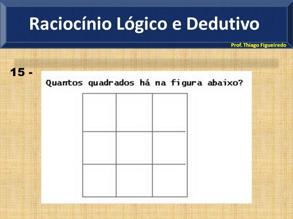 Prof. Thiago Figueiredo Raciocínio Lógico e Dedutivo 15 -