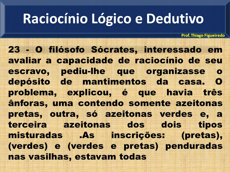 Prof. Thiago Figueiredo 23 - O filósofo Sócrates, interessado em avaliar a capacidade de raciocínio de seu escravo, pediu-lhe que organizasse o depósi