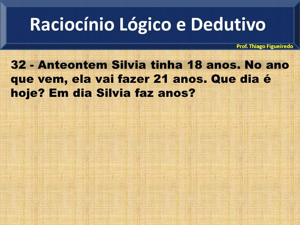 Prof. Thiago Figueiredo 32 - Anteontem Silvia tinha 18 anos. No ano que vem, ela vai fazer 21 anos. Que dia é hoje? Em dia Silvia faz anos? Raciocínio