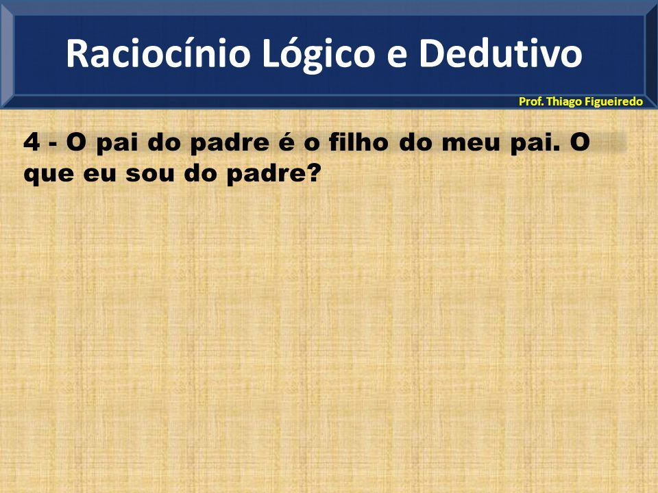Prof. Thiago Figueiredo 4 - O pai do padre é o filho do meu pai. O que eu sou do padre? Raciocínio Lógico e Dedutivo