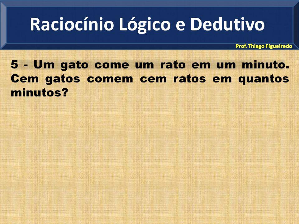Prof. Thiago Figueiredo 5 - Um gato come um rato em um minuto. Cem gatos comem cem ratos em quantos minutos? Raciocínio Lógico e Dedutivo