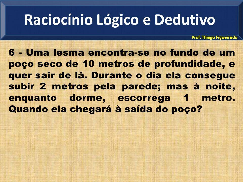 Prof. Thiago Figueiredo 6 - Uma lesma encontra-se no fundo de um poço seco de 10 metros de profundidade, e quer sair de lá. Durante o dia ela consegue