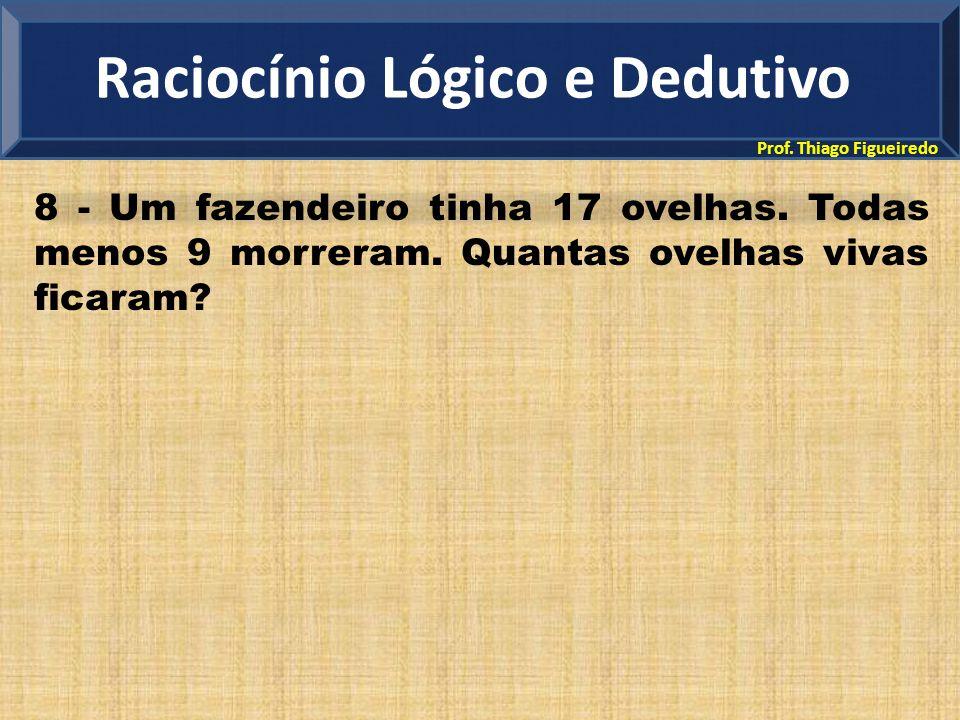 Prof. Thiago Figueiredo 8 - Um fazendeiro tinha 17 ovelhas. Todas menos 9 morreram. Quantas ovelhas vivas ficaram? Raciocínio Lógico e Dedutivo