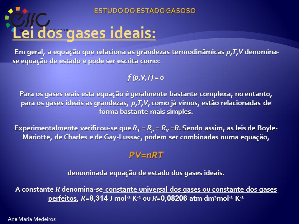 ESTUDO DO ESTADO GASOSO Ana Maria Medeiros Lei dos gases ideais: Em geral, a equação que relaciona as grandezas termodinâmicas p,T,V denomina- se equação de estado e pode ser escrita como: f (p,V,T) = 0 Para os gases reais esta equação é geralmente bastante complexa, no entanto, para os gases ideais as grandezas, p,T,V, como já vimos, estão relacionadas de forma bastante mais simples.