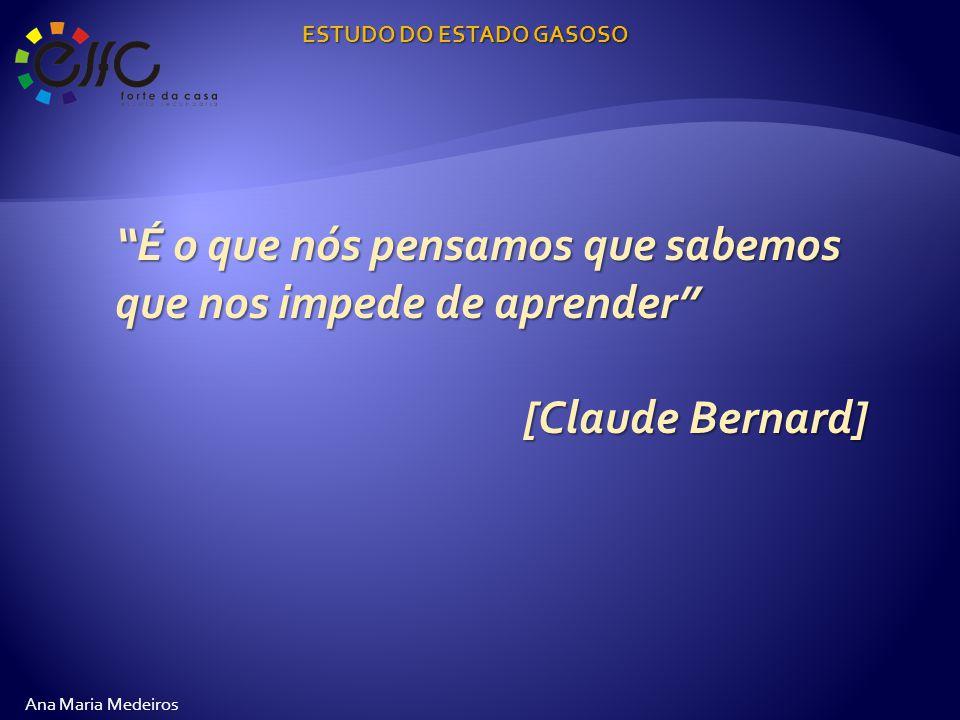 É o que nós pensamos que sabemos que nos impede de aprender [Claude Bernard] ESTUDO DO ESTADO GASOSO Ana Maria Medeiros