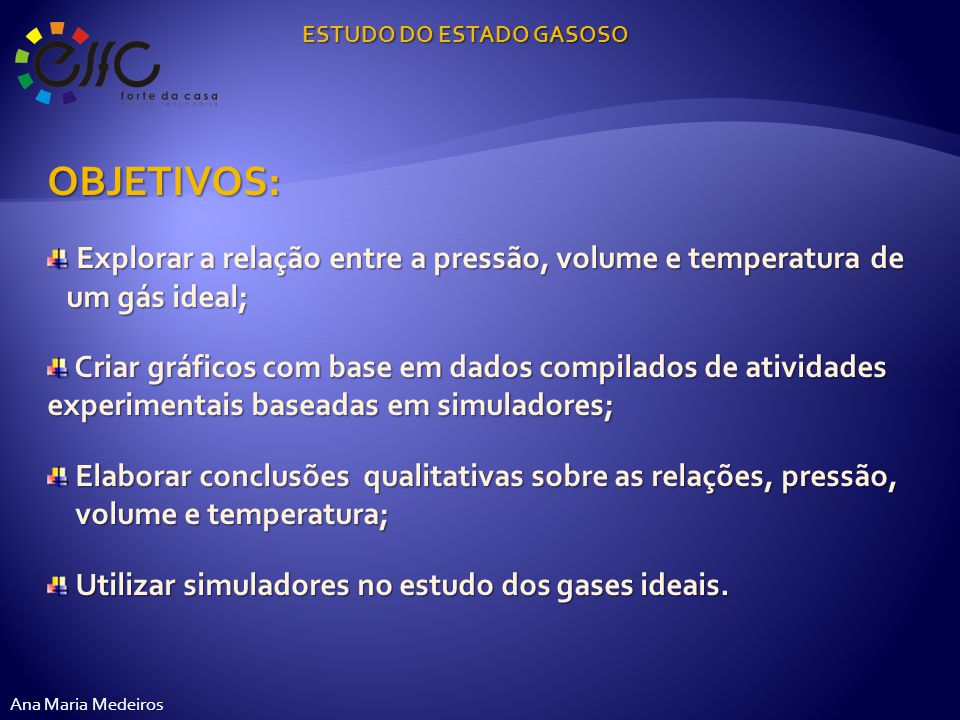 SIMULADORES A UTILIZAR: http://phet.colorado.edu/simulations/sims.php?sim=Gas_Pro perties http://www.walter-fendt.de/ph14pt/gaslaw_pt.htm ESTUDO DO ESTADO GASOSO Ana Maria Medeiros