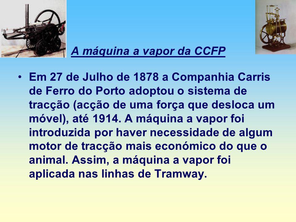 A máquina a vapor da CCFP Em 27 de Julho de 1878 a Companhia Carris de Ferro do Porto adoptou o sistema de tracção (acção de uma força que desloca um móvel), até 1914.