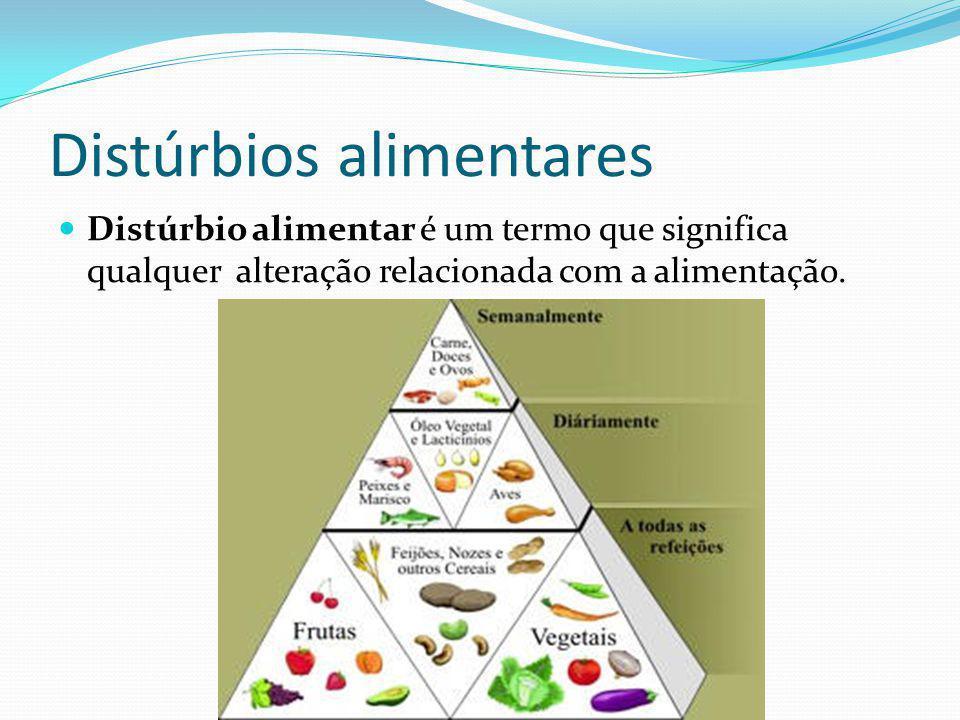 Distúrbios alimentares Distúrbio alimentar é um termo que significa qualquer alteração relacionada com a alimentação.