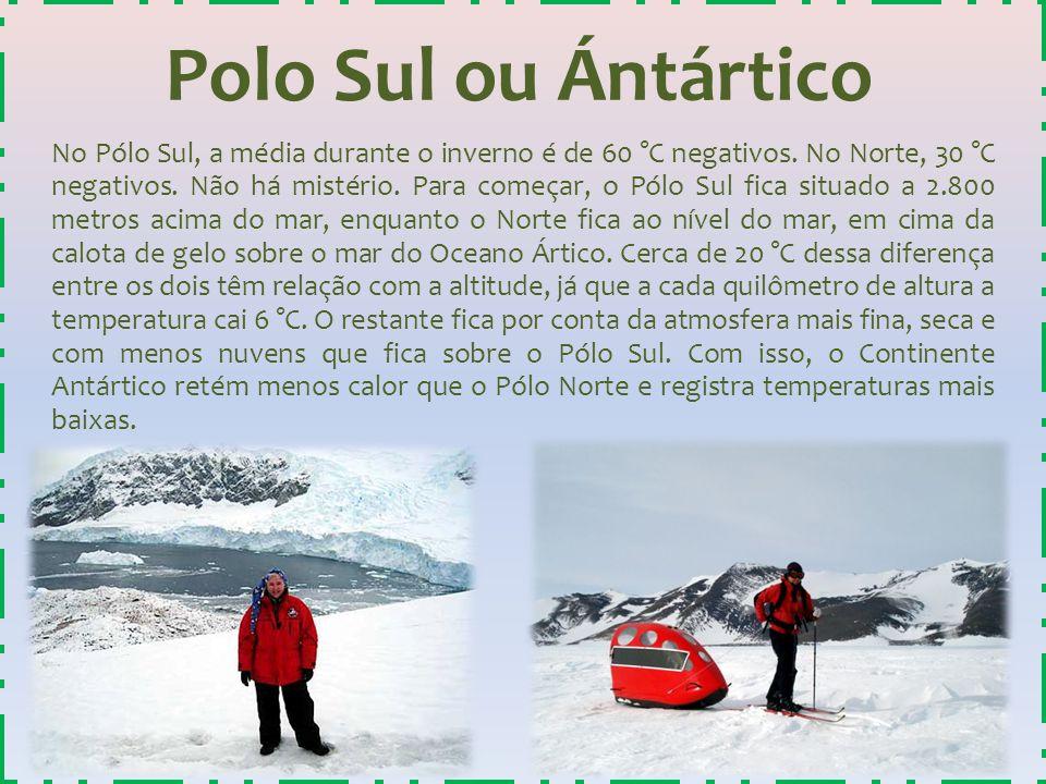 Polo Sul ou Ántártico No Pólo Sul, a média durante o inverno é de 60 °C negativos. No Norte, 30 °C negativos. Não há mistério. Para começar, o Pólo Su