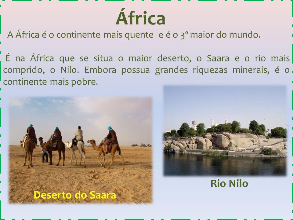 África A África é o continente mais quente e é o 3º maior do mundo. É na África que se situa o maior deserto, o Saara e o rio mais comprido, o Nilo. E