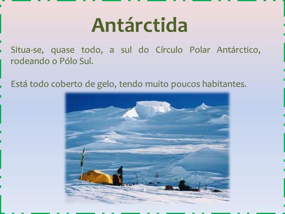 Antárctida Situa-se, quase todo, a sul do Círculo Polar Antárctico, rodeando o Pólo Sul. Está todo coberto de gelo, tendo muito poucos habitantes.