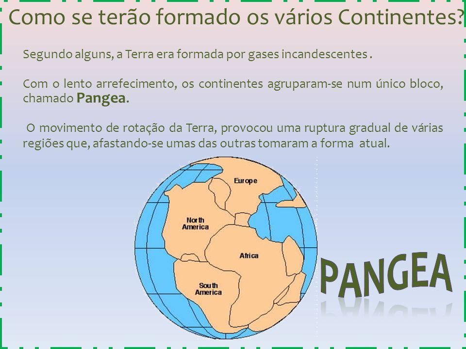 Como se terão formado os vários Continentes? Segundo alguns, a Terra era formada por gases incandescentes. Com o lento arrefecimento, os continentes a
