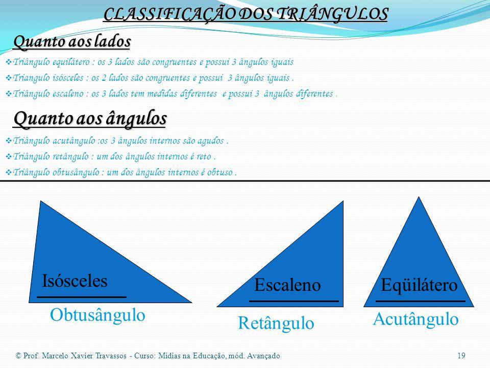 CLASSIFICAÇÃO DOS TRIÂNGULOS Quanto aos lados  Triângulo equilátero : os 3 lados são congruentes e possui 3 ângulos iguais  Triangulo isósceles : os 2 lados são congruentes e possui 3 ângulos iguais.