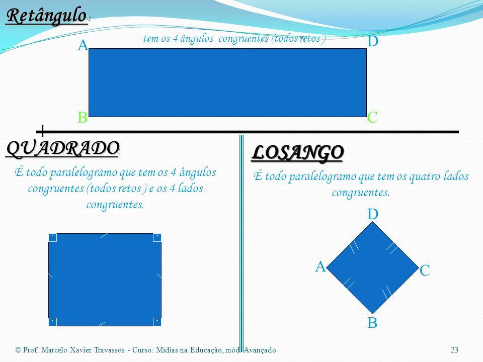 Retângulo Retângulo : tem os 4 ângulos congruentes (todos retos ) A BC D QUADRADO QUADRADO : É todo paralelogramo que tem os 4 ângulos congruentes (todos retos ) e os 4 lados congruentes.
