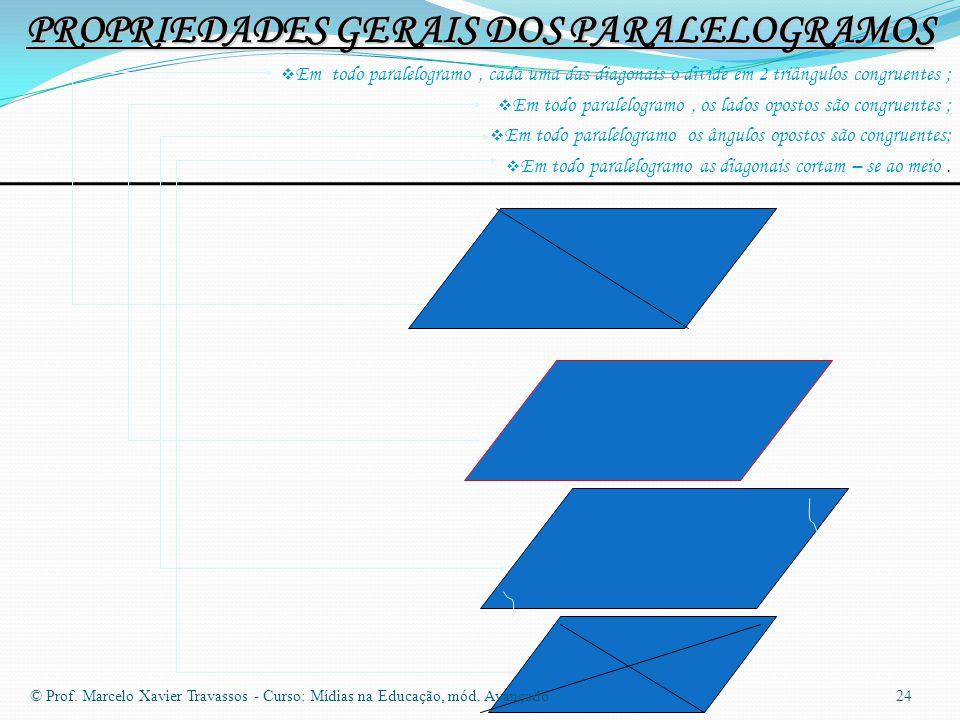 PROPRIEDADES GERAIS DOS PARALELOGRAMOS  Em todo paralelogramo, cada uma das diagonais o divide em 2 triângulos congruentes ;  Em todo paralelogramo, os lados opostos são congruentes ;  Em todo paralelogramo os ângulos opostos são congruentes;  Em todo paralelogramo as diagonais cortam – se ao meio.