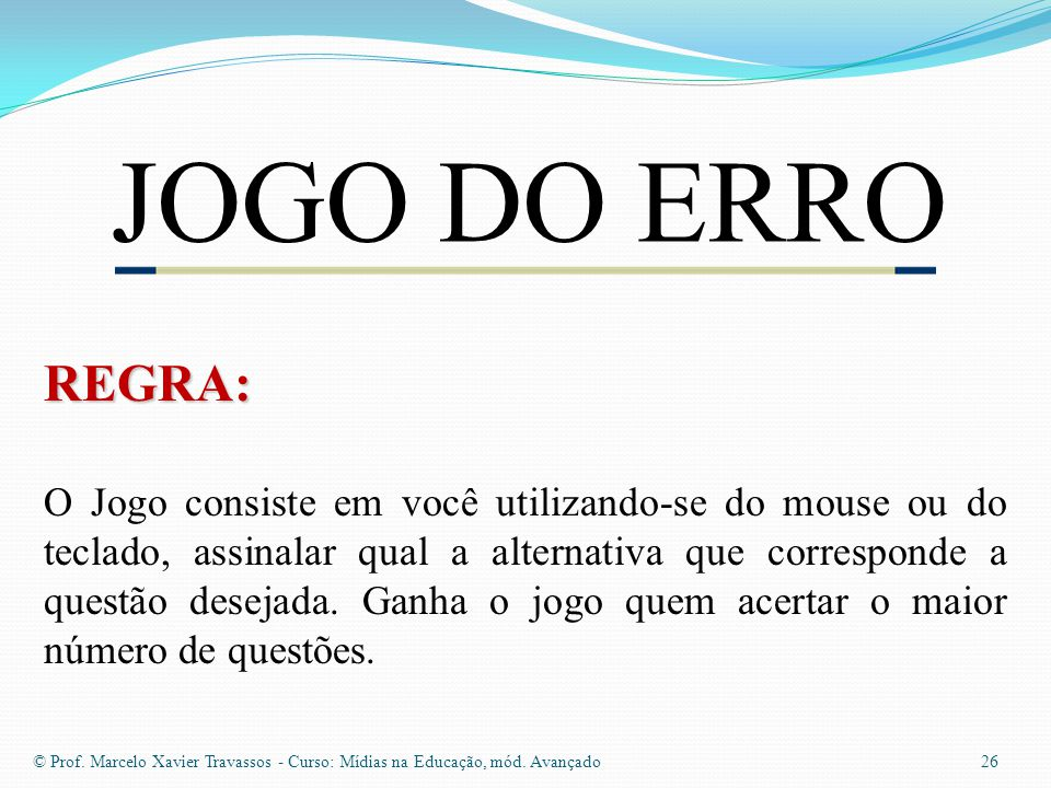 JOGO DO ERRO 26 © Prof.Marcelo Xavier Travassos - Curso: Mídias na Educação, mód.