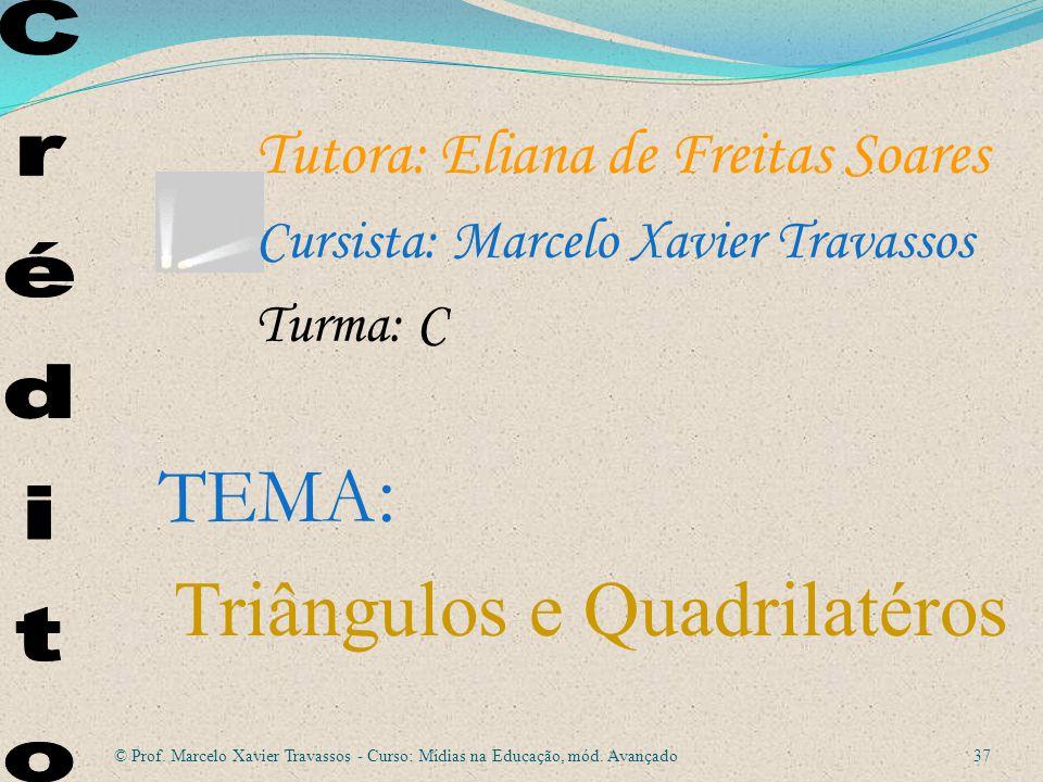 Tutora: Eliana de Freitas Soares Cursista: Marcelo Xavier Travassos Turma: C TEMA : Triângulos e Quadrilatéros 37 © Prof.