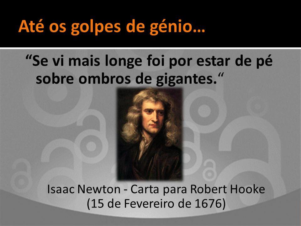 Se vi mais longe foi por estar de pé sobre ombros de gigantes. Isaac Newton - Carta para Robert Hooke (15 de Fevereiro de 1676)