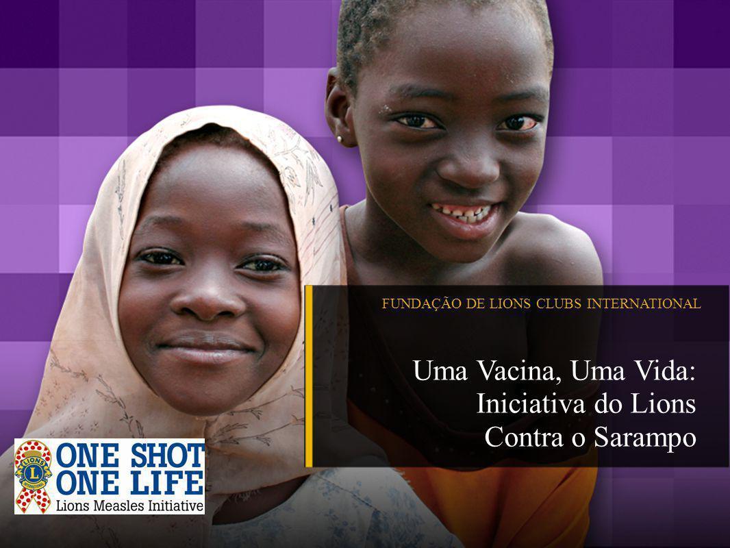 FUNDAÇÃO DE LIONS CLUBS INTERNATIONAL Uma Vacina, Uma Vida: Iniciativa do Lions Contra o Sarampo