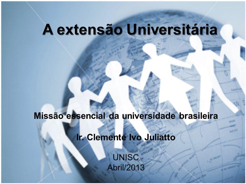 Missão essencial da universidade brasileira Ir. Clemente Ivo Juliatto UNISC Abril/2013