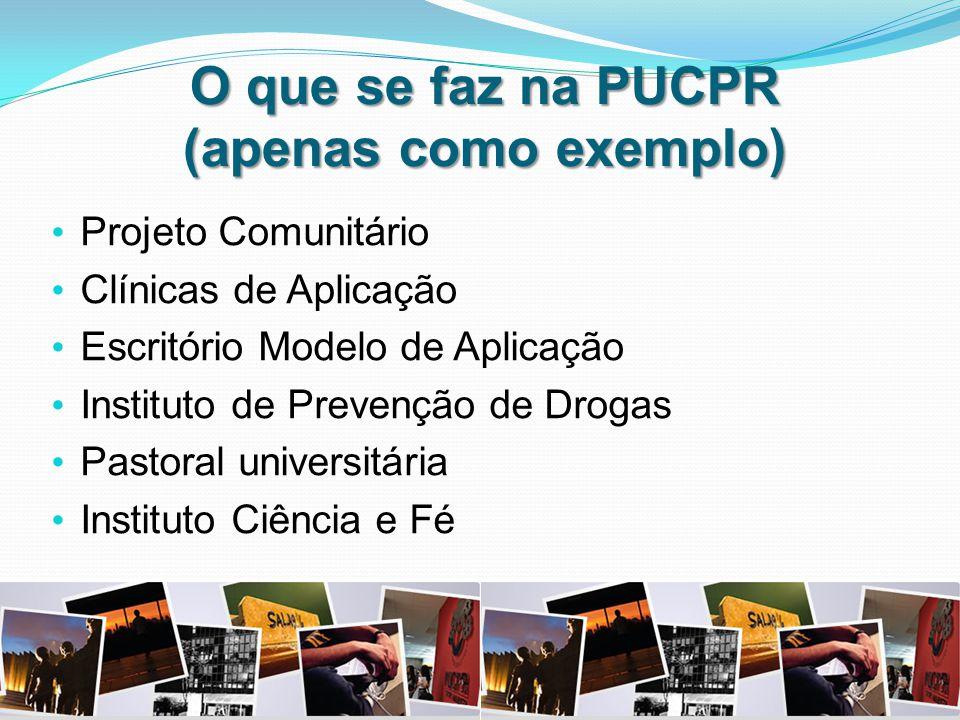 O que se faz na PUCPR (apenas como exemplo) Projeto Comunitário Clínicas de Aplicação Escritório Modelo de Aplicação Instituto de Prevenção de Drogas Pastoral universitária Instituto Ciência e Fé