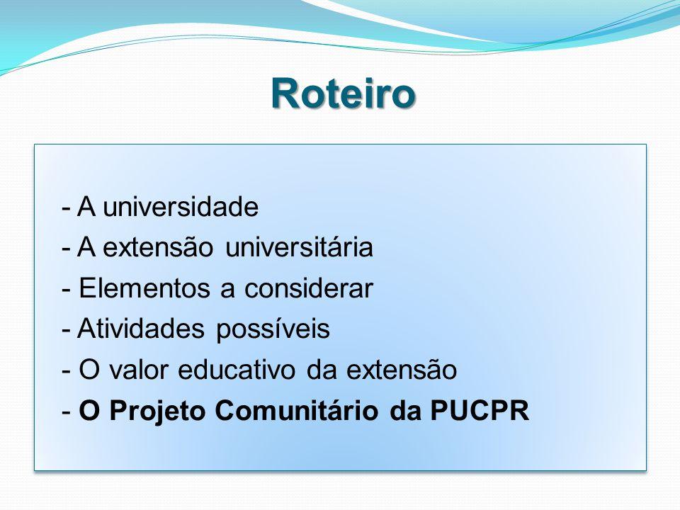 Roteiro - A universidade - A extensão universitária - Elementos a considerar - Atividades possíveis - O valor educativo da extensão - O Projeto Comunitário da PUCPR - A universidade - A extensão universitária - Elementos a considerar - Atividades possíveis - O valor educativo da extensão - O Projeto Comunitário da PUCPR