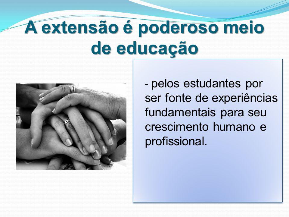 A extensão é poderoso meio de educação - pelos estudantes por ser fonte de experiências fundamentais para seu crescimento humano e profissional.