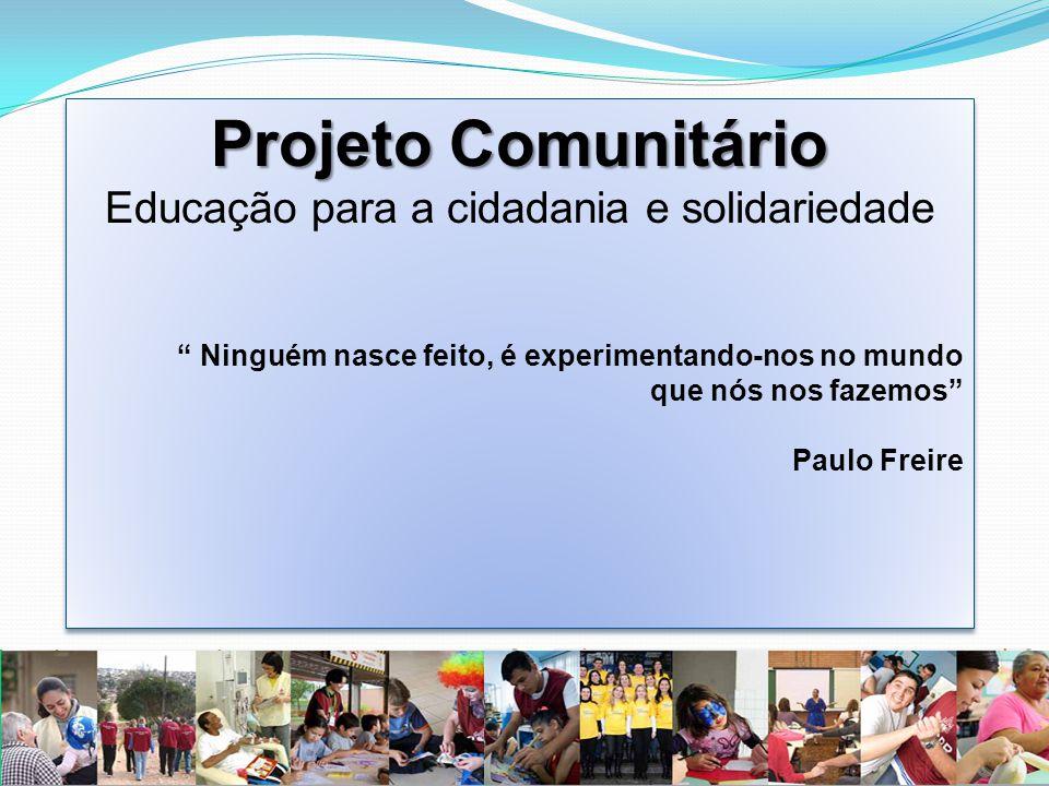 Projeto Comunitário Educação para a cidadania e solidariedade Ninguém nasce feito, é experimentando-nos no mundo que nós nos fazemos Paulo Freire Projeto Comunitário Educação para a cidadania e solidariedade Ninguém nasce feito, é experimentando-nos no mundo que nós nos fazemos Paulo Freire