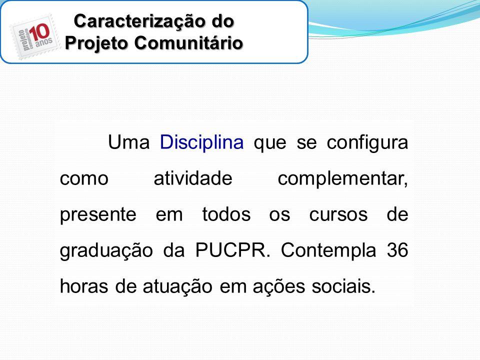 Caracterização do Projeto Comunitário Uma Disciplina que se configura como atividade complementar, presente em todos os cursos de graduação da PUCPR.