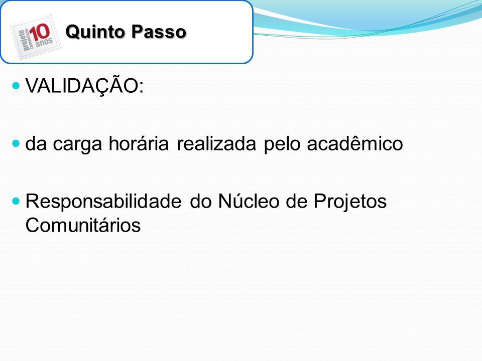 Quinto Passo VALIDAÇÃO: da carga horária realizada pelo acadêmico Responsabilidade do Núcleo de Projetos Comunitários