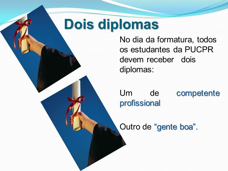 Dois diplomas No dia da formatura, todos os estudantes da PUCPR devem receber dois diplomas: competente profissional Um de competente profissional gente boa .