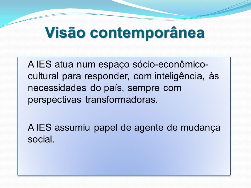 Visão contemporânea A IES atua num espaço sócio-econômico- cultural para responder, com inteligência, às necessidades do país, sempre com perspectivas transformadoras.