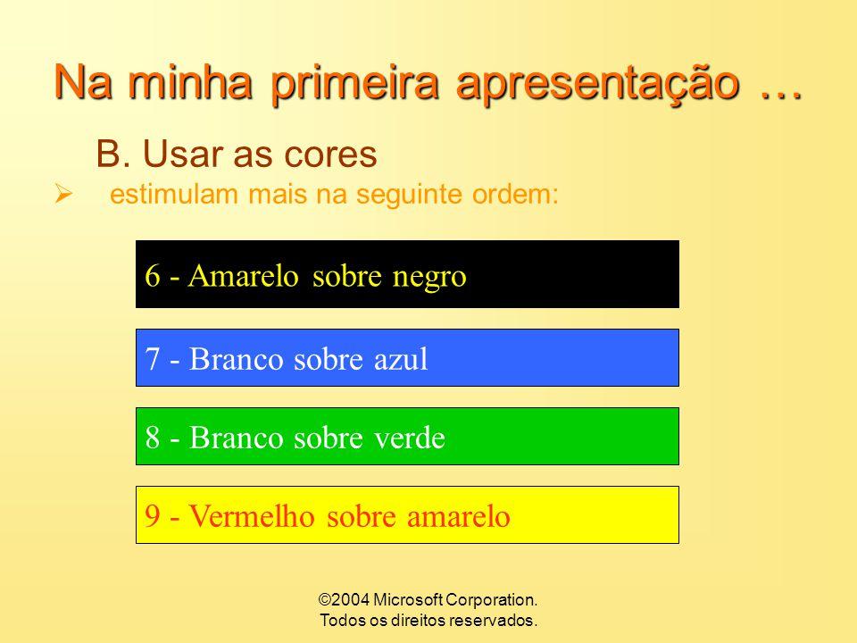 ©2004 Microsoft Corporation. Todos os direitos reservados. Na minha primeira apresentação … B. Usar as cores  estimulam mais na seguinte ordem: 1- Ne