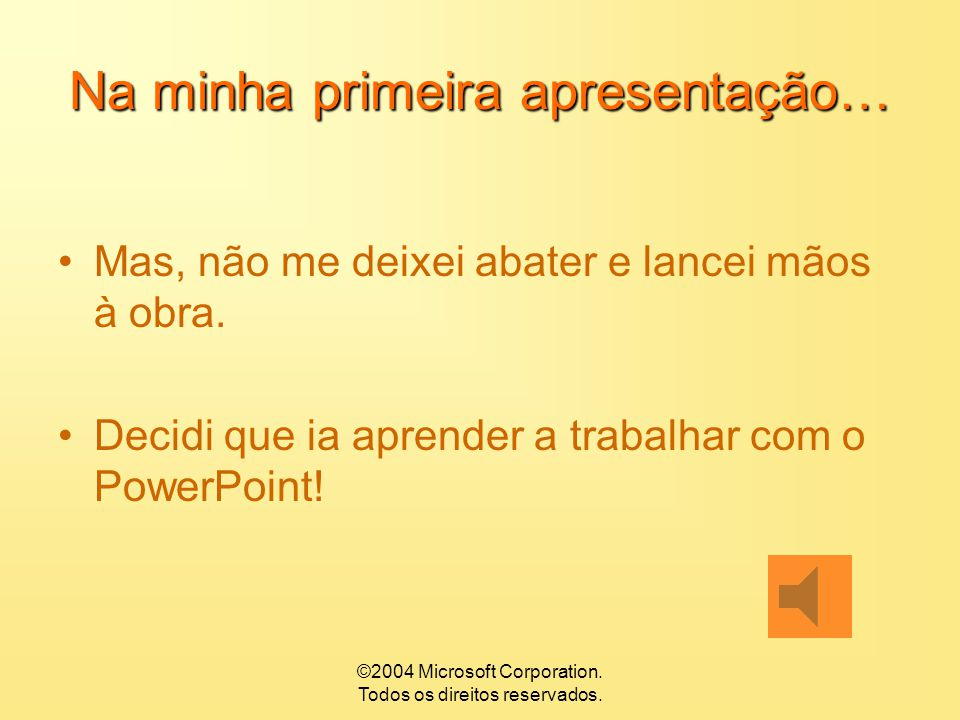 ©2004 Microsoft Corporation. Todos os direitos reservados. Na minha primeira apresentação… Fiquei desorientado Triste…. Confuso… Afinal, parece tão fá