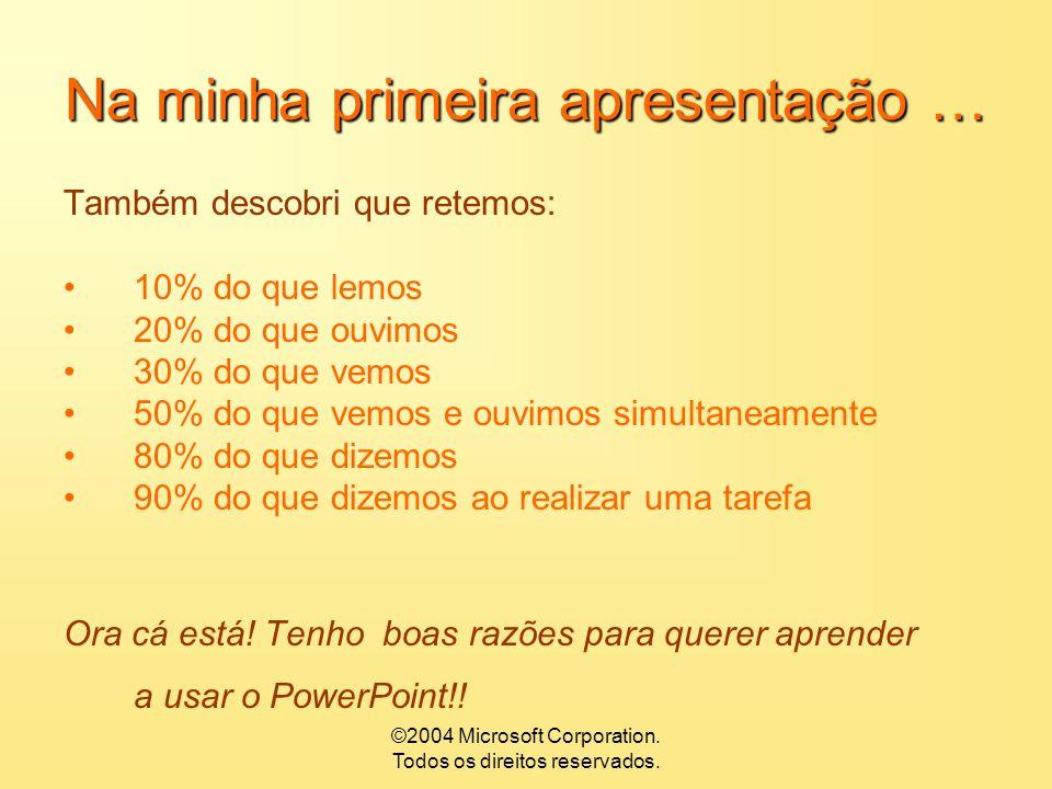 ©2004 Microsoft Corporation. Todos os direitos reservados. Na minha primeira apresentação… Descobri que aprendemos: 1% a 2% pelo gosto 3% a 4% pelo od