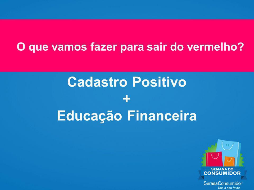O que vamos fazer para sair do vermelho Cadastro Positivo + Educação Financeira