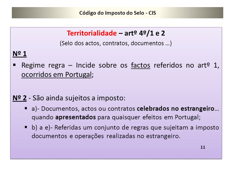 Código do Imposto do Selo - CIS Territorialidade – artº 4º/1 e 2 (Selo dos actos, contratos, documentos …) Nº 1  Regime regra – Incide sobre os facto