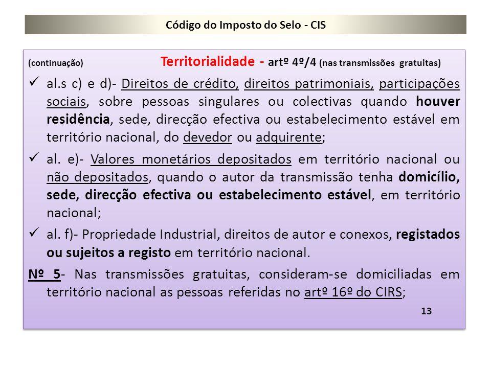 Código do Imposto do Selo - CIS (continuação) Territorialidade - artº 4º/4 (nas transmissões gratuitas) al.s c) e d)- Direitos de crédito, direitos pa