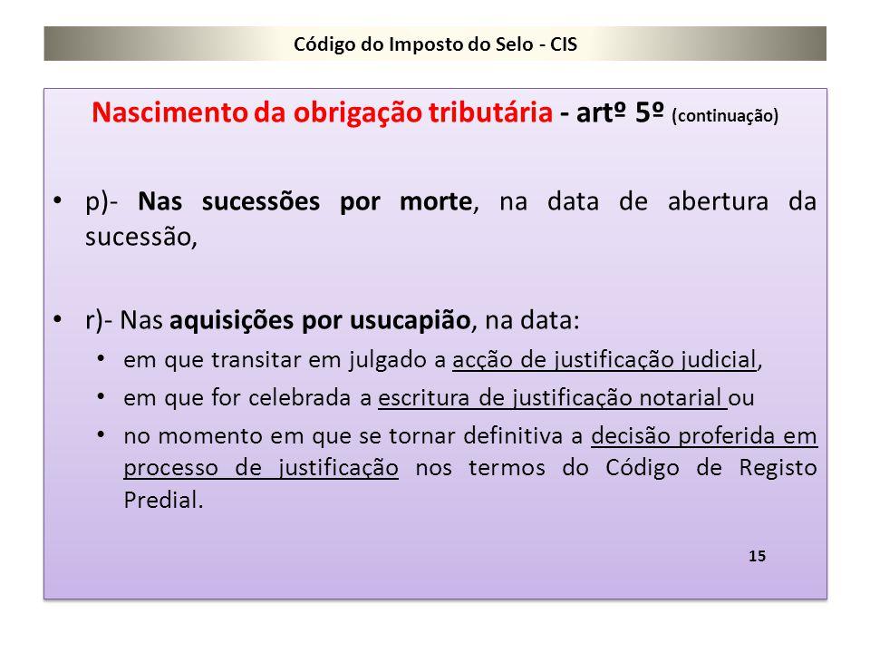 Código do Imposto do Selo - CIS Nascimento da obrigação tributária - artº 5º (continuação) p)- Nas sucessões por morte, na data de abertura da sucessã