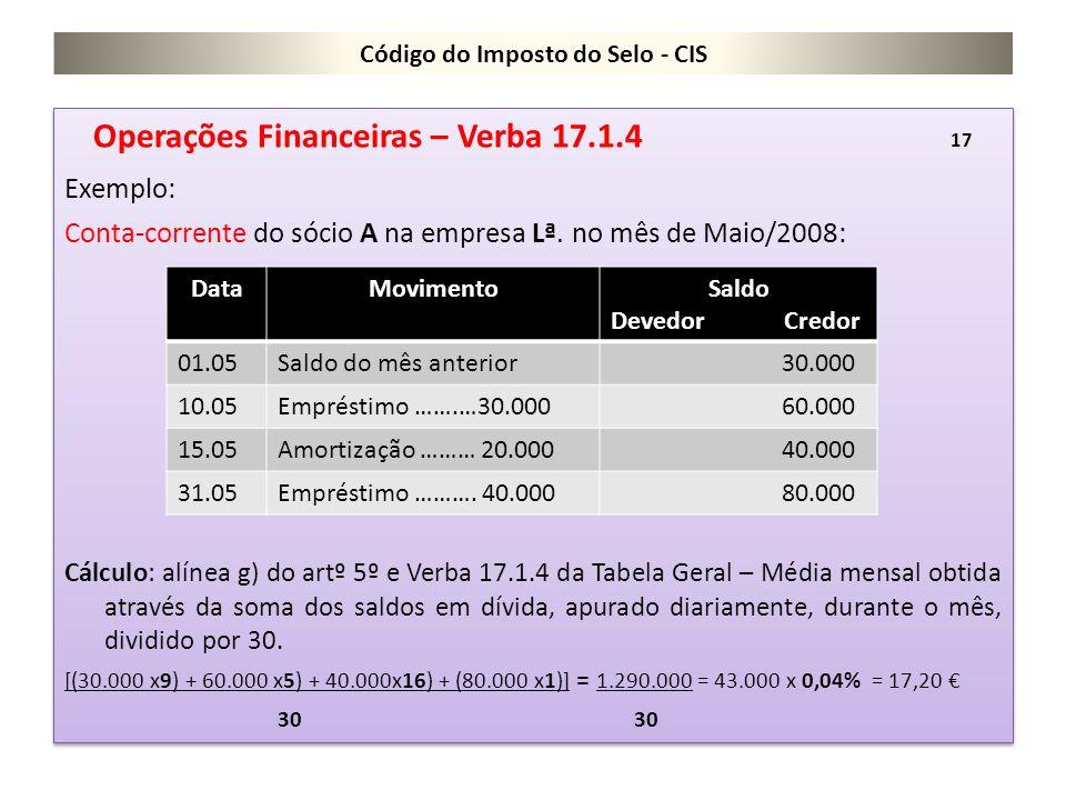 Código do Imposto do Selo - CIS Operações Financeiras – Verba 17.1.4 17 Exemplo: Conta-corrente do sócio A na empresa Lª. no mês de Maio/2008: Cálculo