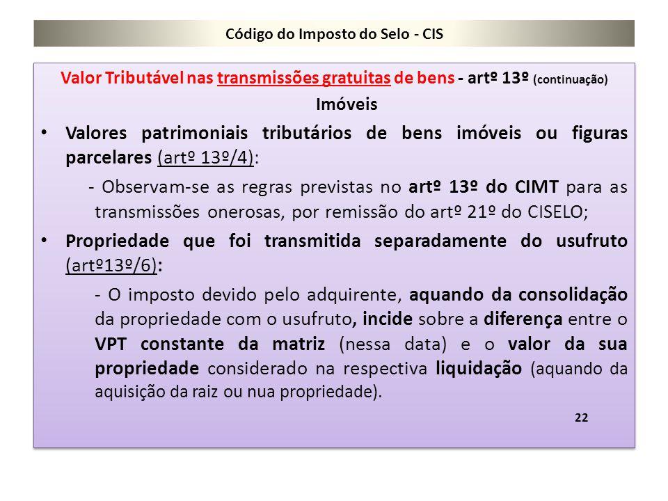 Código do Imposto do Selo - CIS Valor Tributável nas transmissões gratuitas de bens - artº 13º (continuação) Imóveis Valores patrimoniais tributários