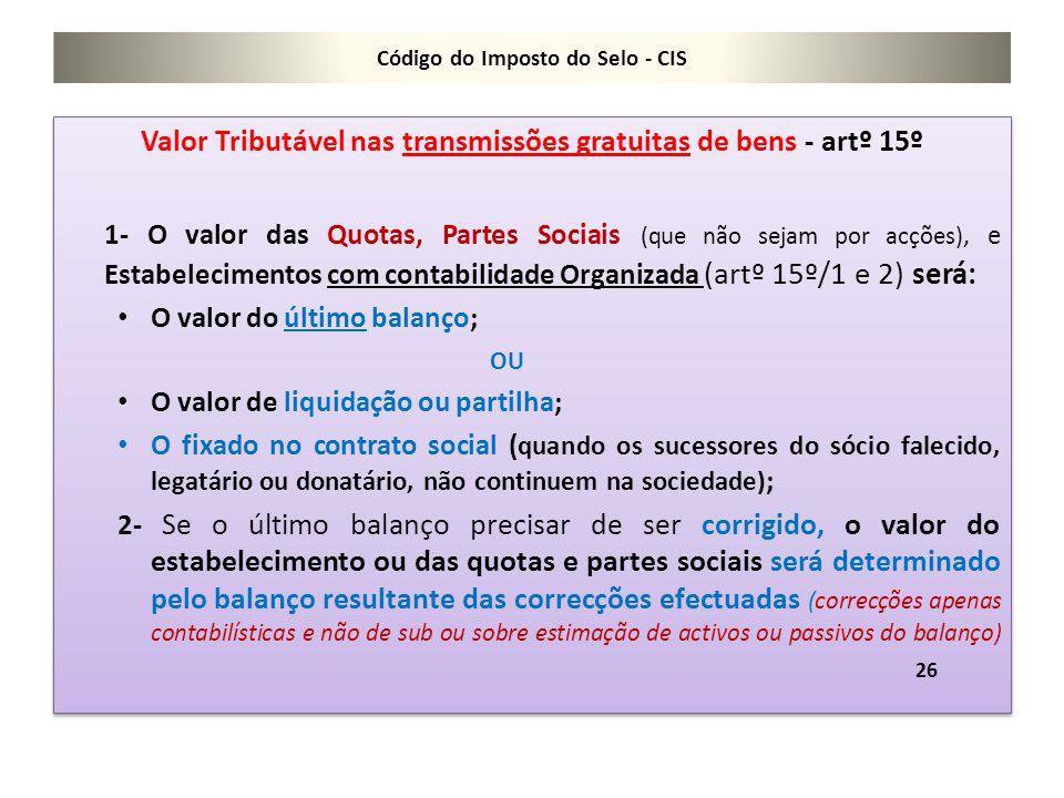Código do Imposto do Selo - CIS Valor Tributável nas transmissões gratuitas de bens - artº 15º 1- O valor das Quotas, Partes Sociais (que não sejam po