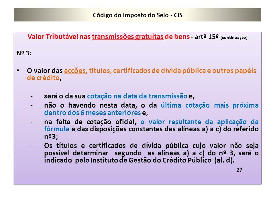 Código do Imposto do Selo - CIS Valor Tributável nas transmissões gratuitas de bens - artº 15º (continuação) Nº 3: O valor das acções, títulos, certif