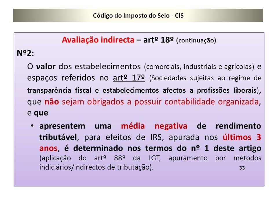 Código do Imposto do Selo - CIS Avaliação indirecta – artº 18º (continuação) Nº2: O valor dos estabelecimentos (comerciais, industriais e agrícolas) e