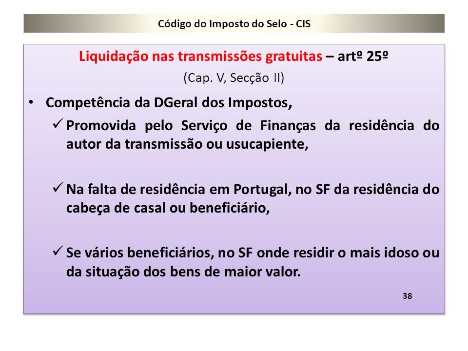 Código do Imposto do Selo - CIS Liquidação nas transmissões gratuitas – artº 25º (Cap. V, Secção II) Competência da DGeral dos Impostos, Promovida pel
