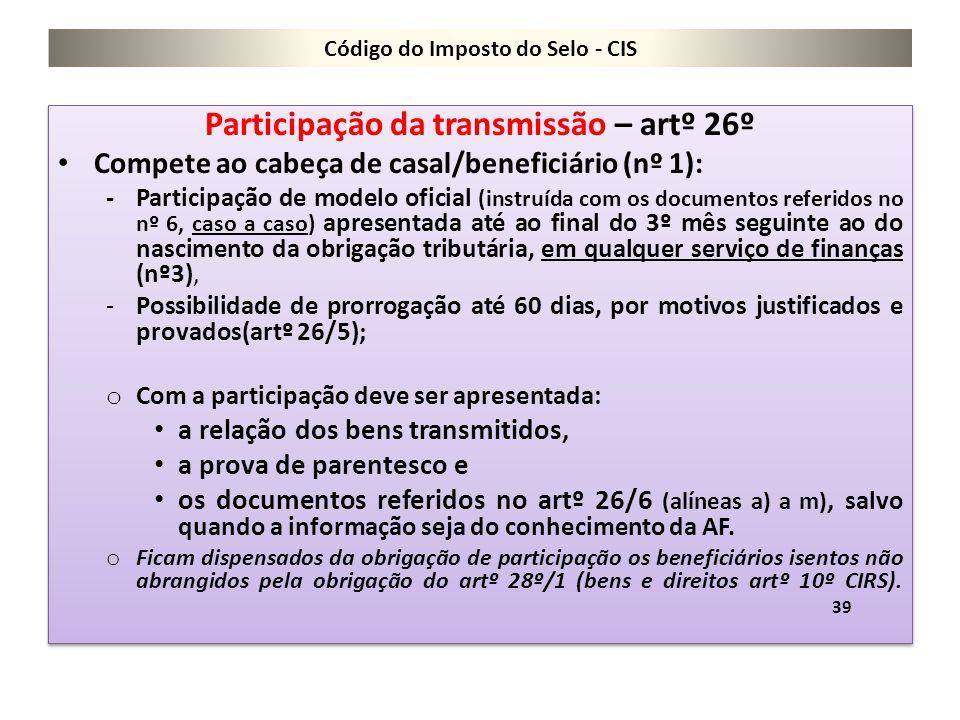 Código do Imposto do Selo - CIS Participação da transmissão – artº 26º Compete ao cabeça de casal/beneficiário (nº 1): -Participação de modelo oficial
