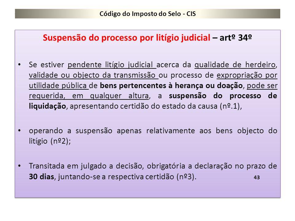 Código do Imposto do Selo - CIS Suspensão do processo por litígio judicial – artº 34º Se estiver pendente litígio judicial acerca da qualidade de herd