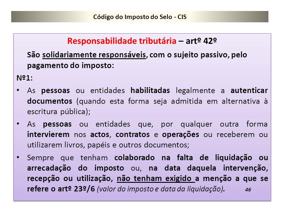 Código do Imposto do Selo - CIS Responsabilidade tributária – artº 42º São solidariamente responsáveis, com o sujeito passivo, pelo pagamento do impos