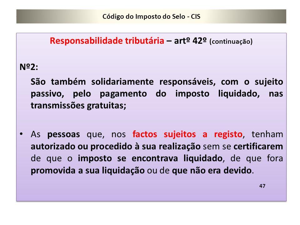 Código do Imposto do Selo - CIS Responsabilidade tributária – artº 42º (continuação) Nº2: São também solidariamente responsáveis, com o sujeito passiv